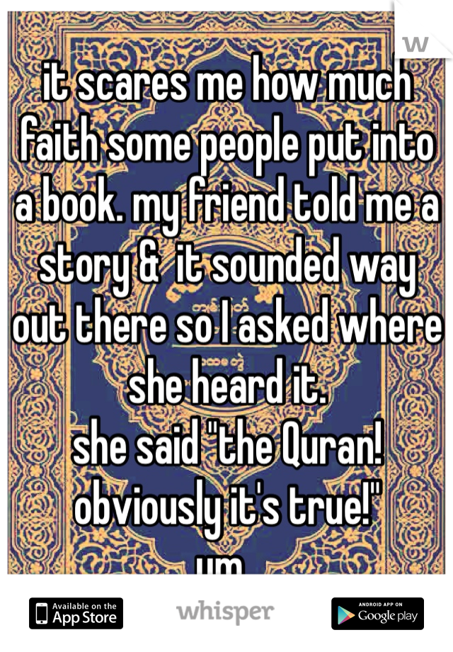 """it scares me how much faith some people put into a book. my friend told me a story &  it sounded way out there so I asked where she heard it. she said """"the Quran! obviously it's true!"""" um.."""