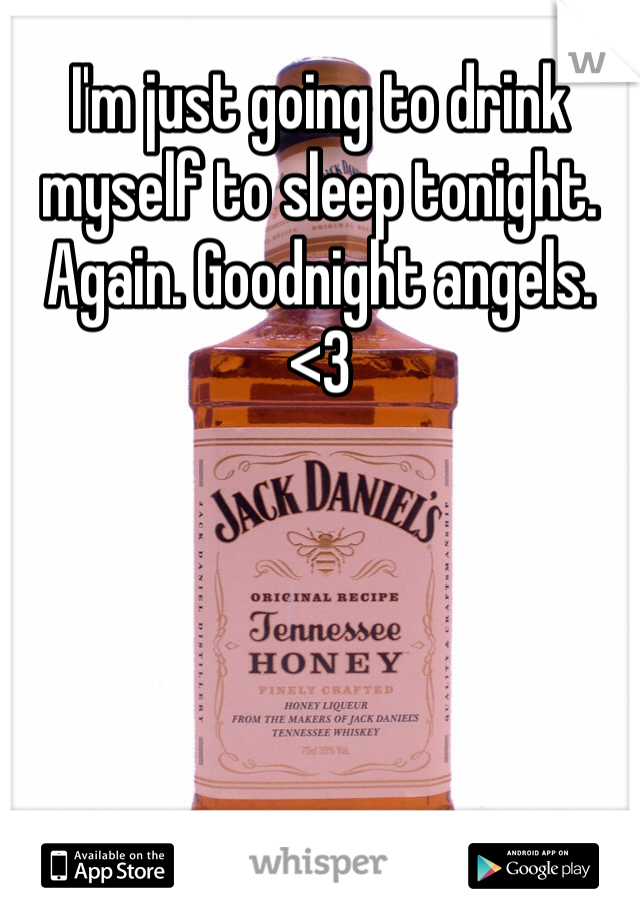 I'm just going to drink myself to sleep tonight. Again. Goodnight angels. <3