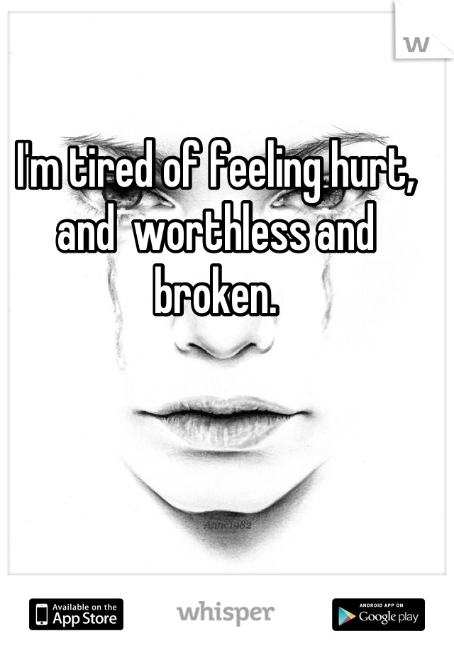 I'm tired of feeling hurt, and  worthless and broken.