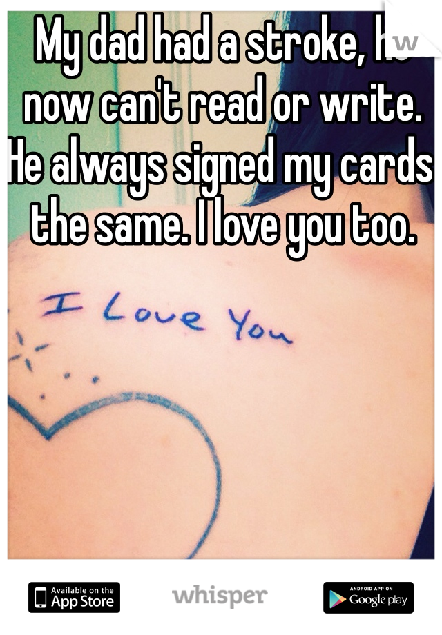 My dad had a stroke, he now can't read or write. He always signed my cards the same. I love you too.
