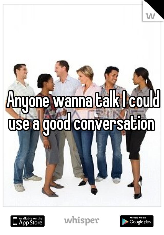 Anyone wanna talk I could use a good conversation