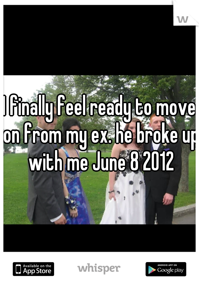 I finally feel ready to move on from my ex. he broke up with me June 8 2012