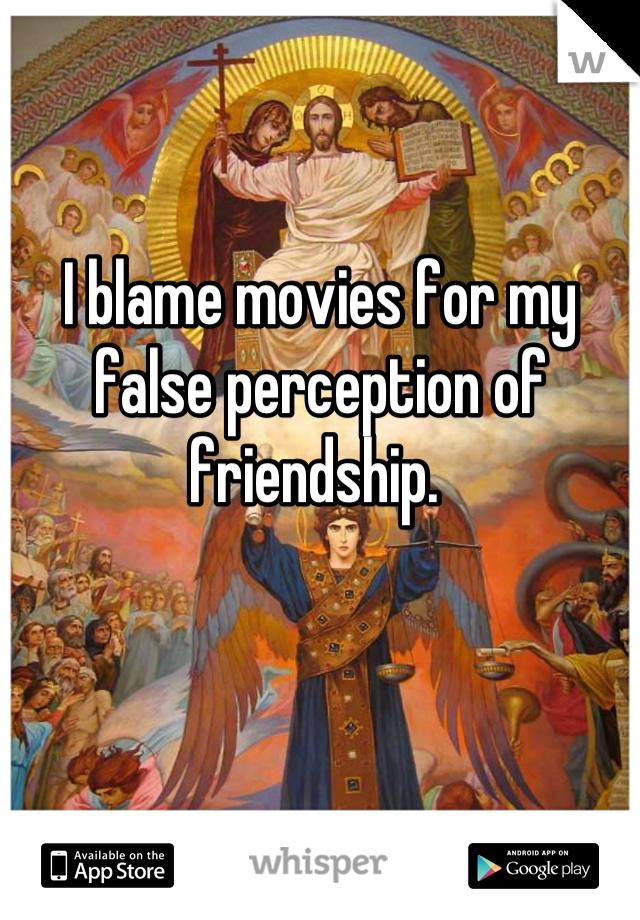 I blame movies for my false perception of friendship.
