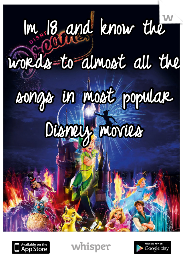 Im 18 and know the words to almost all the songs in most popular Disney movies