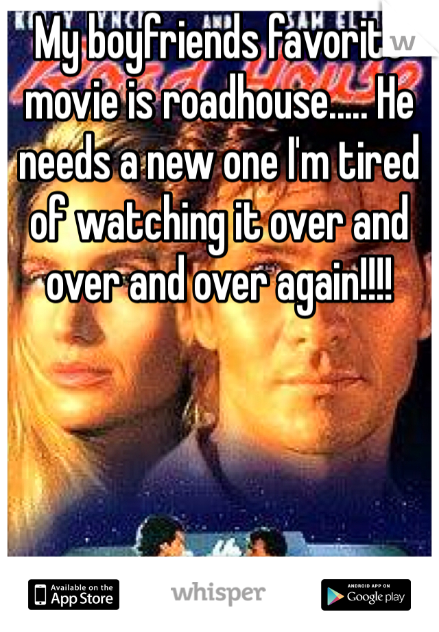 My boyfriends favorite movie is roadhouse..... He needs a new one I'm tired of watching it over and over and over again!!!!