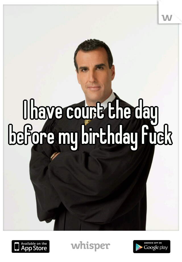 I have court the day before my birthday fuck