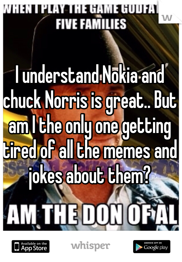 I understand Nokia and chuck Norris is great.. But am I the only one getting tired of all the memes and jokes about them?