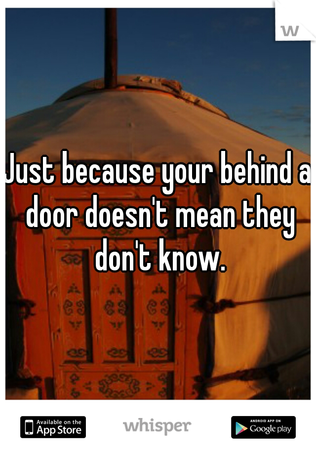 Just because your behind a door doesn't mean they don't know.