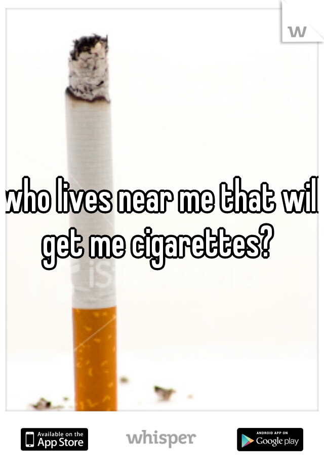 who lives near me that will get me cigarettes?