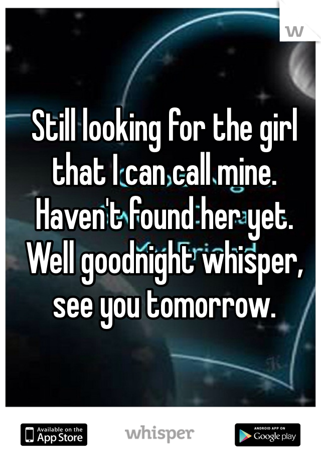 Still looking for the girl that I can call mine. Haven't found her yet. Well goodnight whisper, see you tomorrow.
