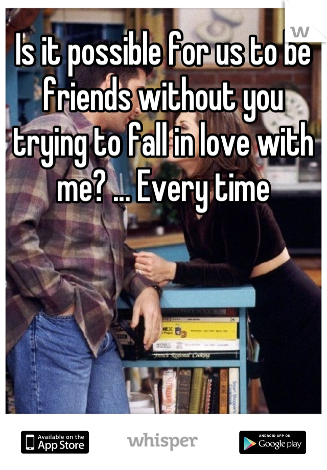 Is it possible for us to be friends without you trying to fall in love with me? ... Every time