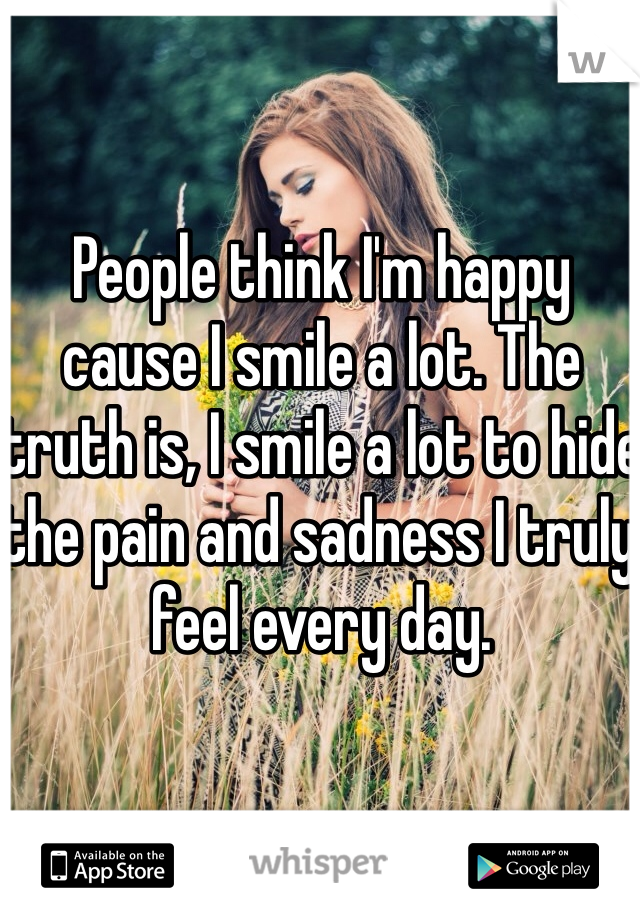 People think I'm happy cause I smile a lot. The truth is, I smile a lot to hide the pain and sadness I truly feel every day.