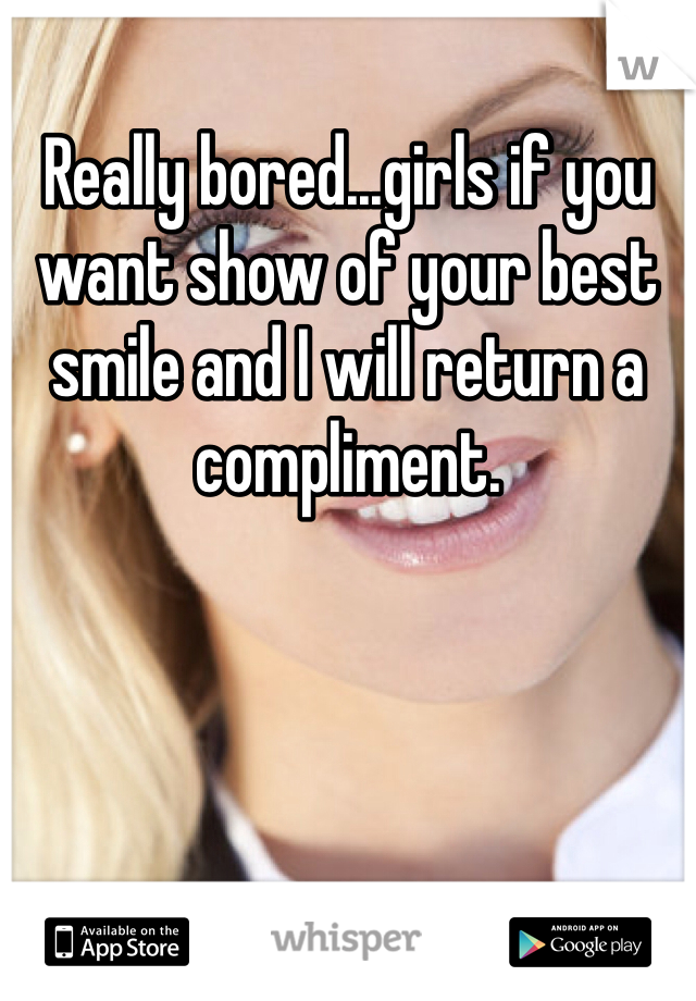 Really bored...girls if you want show of your best smile and I will return a compliment.