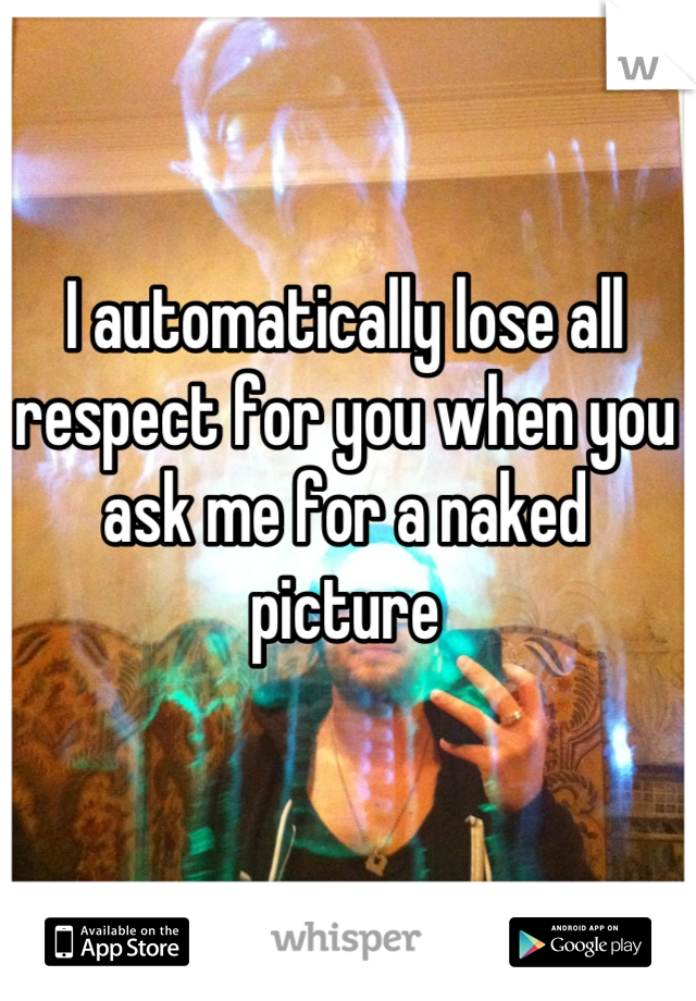 I automatically lose all respect for you when you ask me for a naked picture
