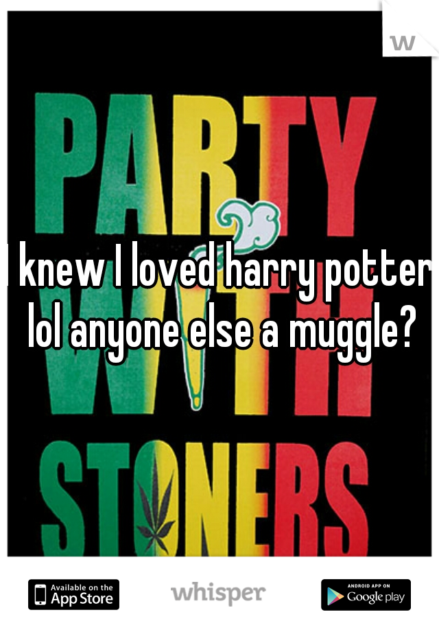 I knew I loved harry potter lol anyone else a muggle?
