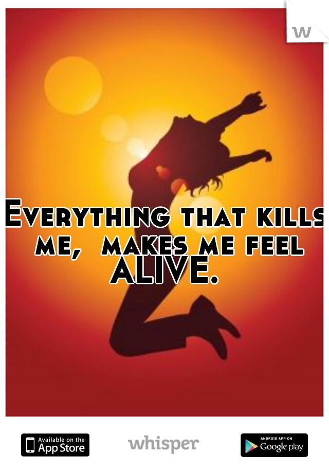Everything that kills me,  makes me feel ALIVE.