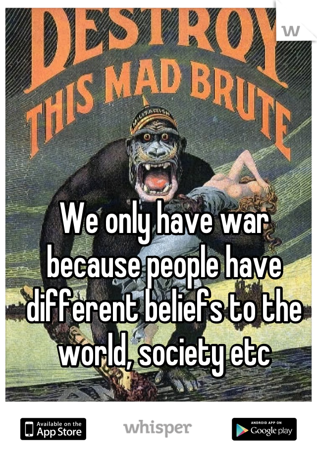 We only have war because people have different beliefs to the world, society etc