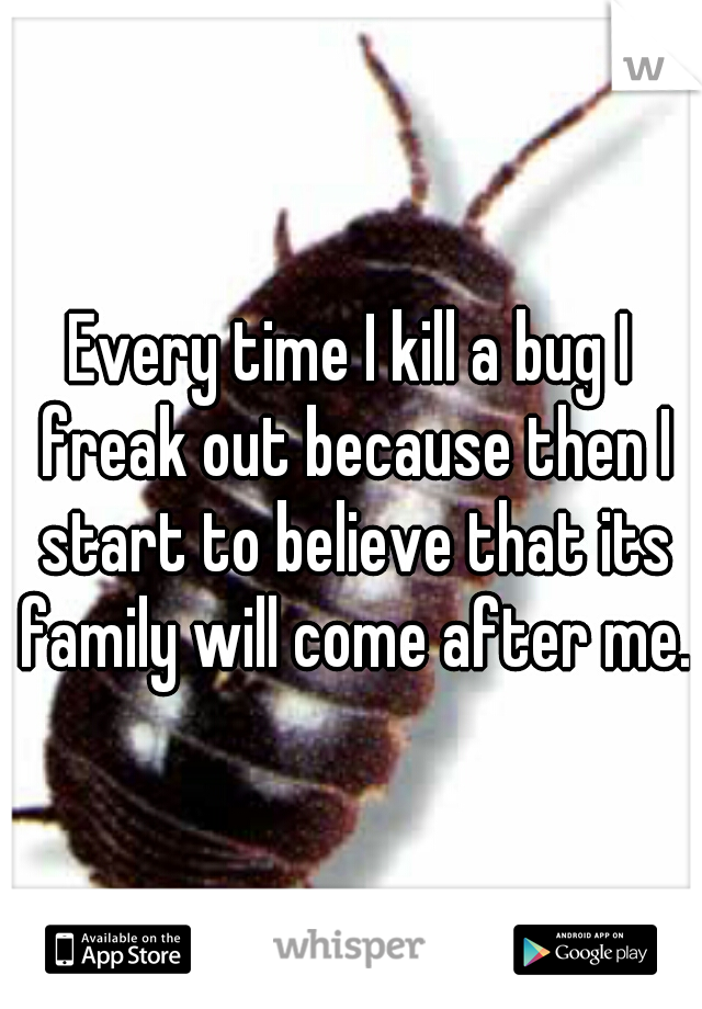 Every time I kill a bug I freak out because then I start to believe that its family will come after me.