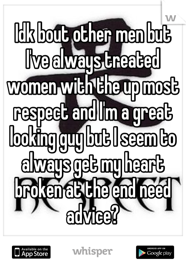 Idk bout other men but I've always treated women with the up most respect and I'm a great looking guy but I seem to always get my heart broken at the end need advice?