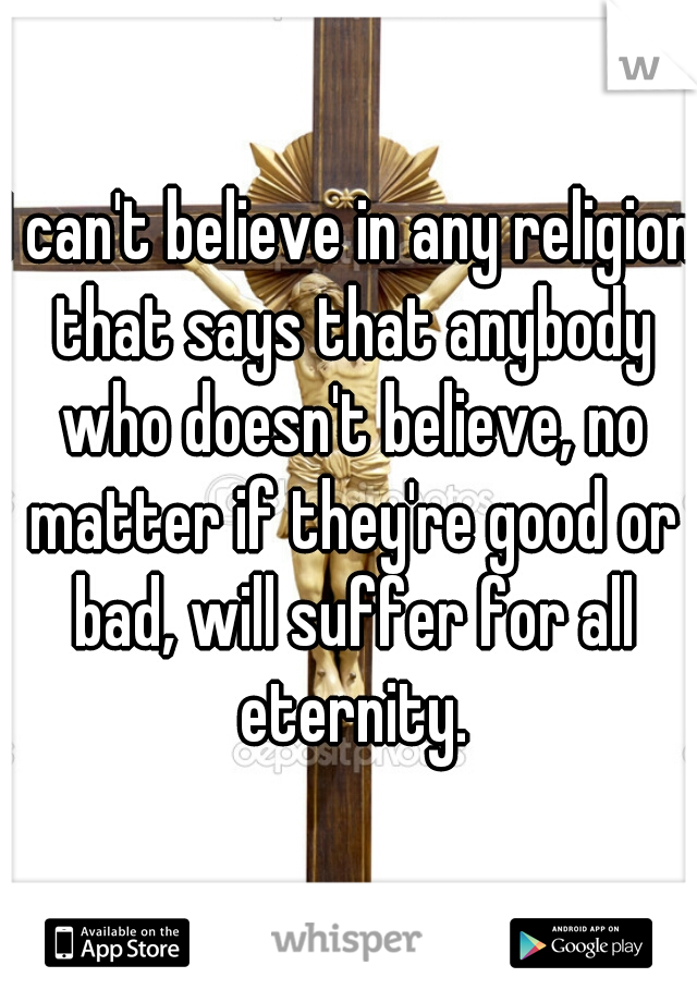I can't believe in any religion that says that anybody who doesn't believe, no matter if they're good or bad, will suffer for all eternity.