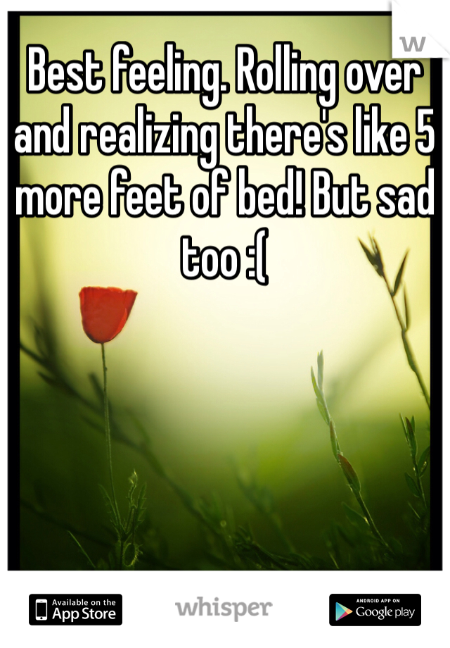 Best feeling. Rolling over and realizing there's like 5 more feet of bed! But sad too :(