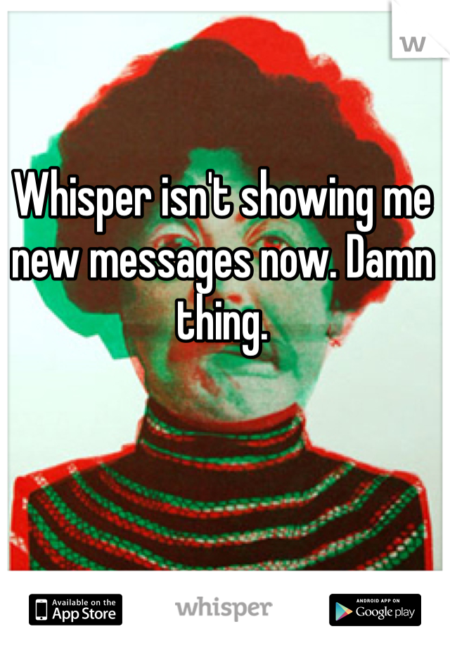 Whisper isn't showing me new messages now. Damn thing.