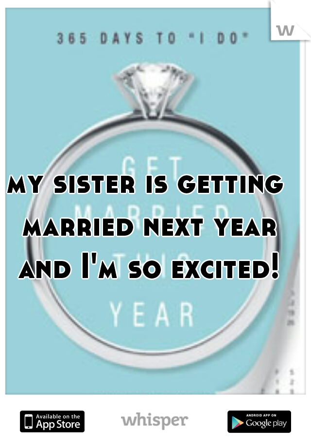 my sister is getting married next year and I'm so excited!