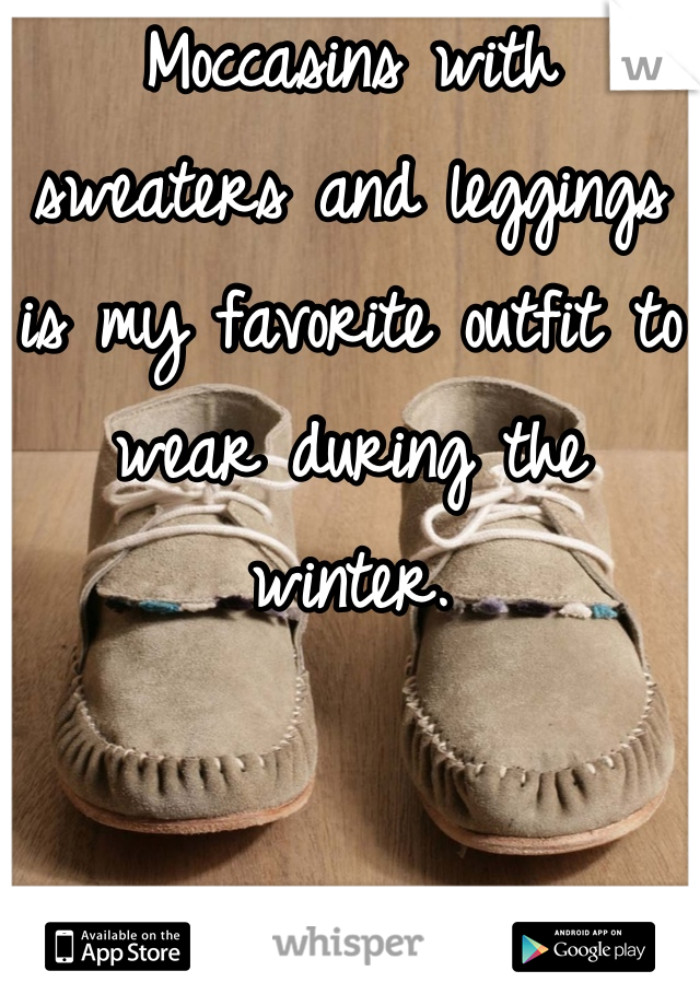 Moccasins with sweaters and leggings is my favorite outfit to wear during the winter.