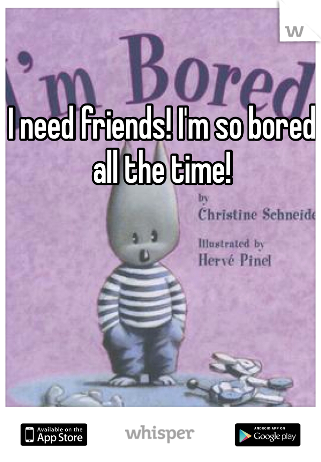 I need friends! I'm so bored all the time!