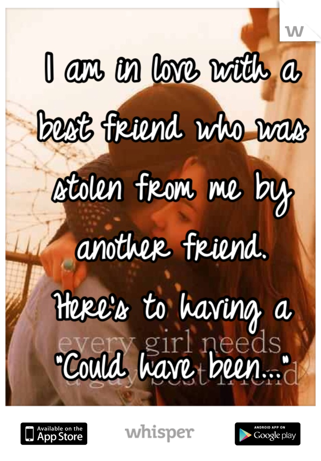 "I am in love with a best friend who was stolen from me by another friend.  Here's to having a ""Could have been..."""