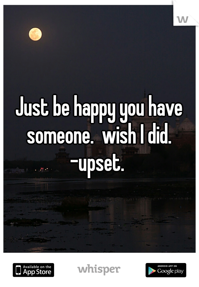 Just be happy you have someone.  wish I did.  -upset.