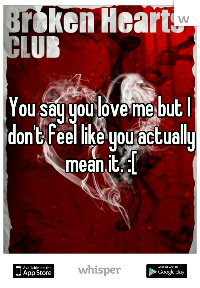 You say you love me but I don't feel like you actually mean it. :[