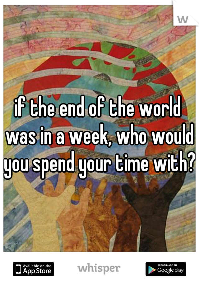 if the end of the world was in a week, who would you spend your time with?