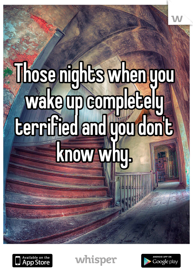Those nights when you wake up completely terrified and you don't know why.