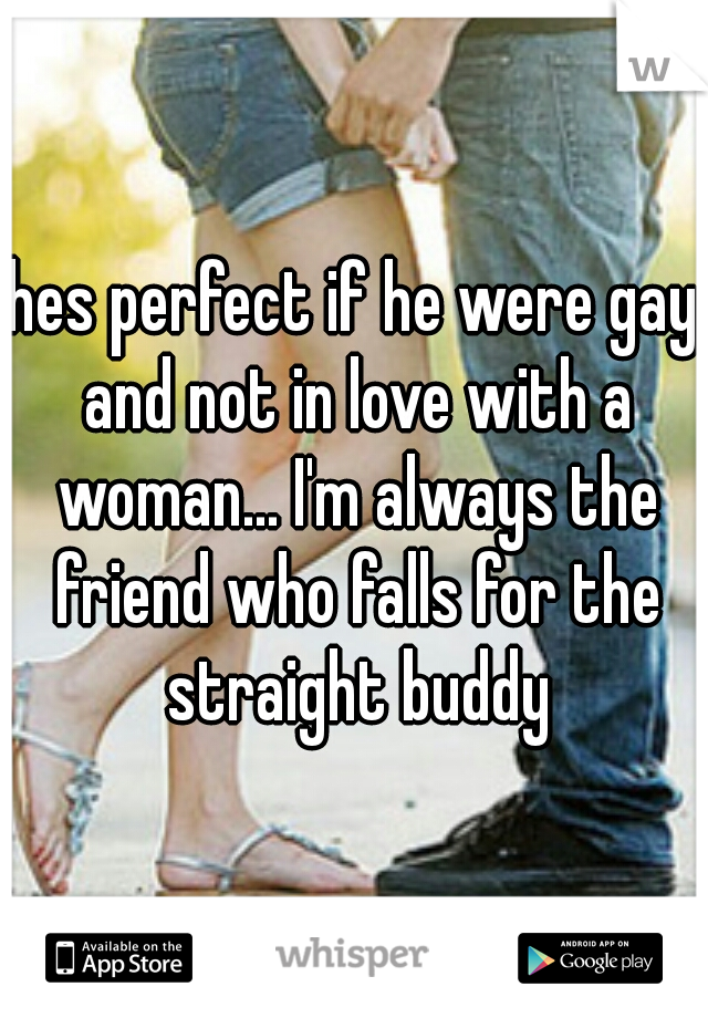 hes perfect if he were gay and not in love with a woman... I'm always the friend who falls for the straight buddy