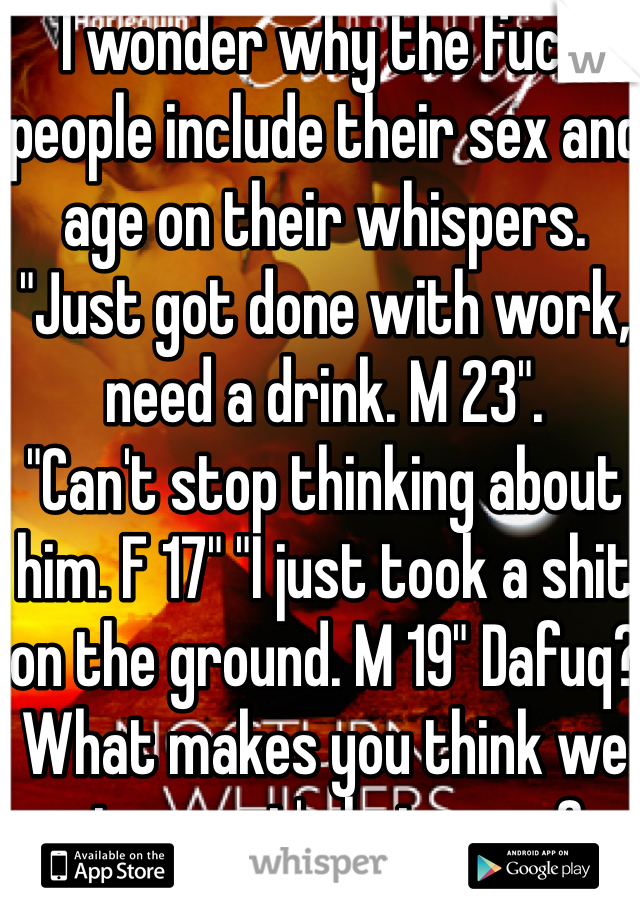 "I wonder why the fuck people include their sex and age on their whispers. ""Just got done with work, need a drink. M 23"". ""Can't stop thinking about him. F 17"" ""I just took a shit on the ground. M 19"" Dafuq? What makes you think we give a rat's hairy ass?"