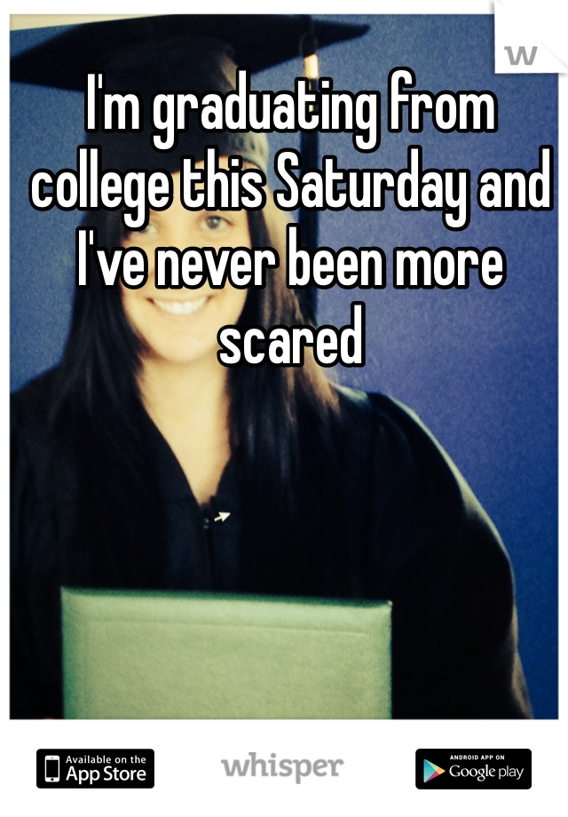 I'm graduating from college this Saturday and I've never been more scared