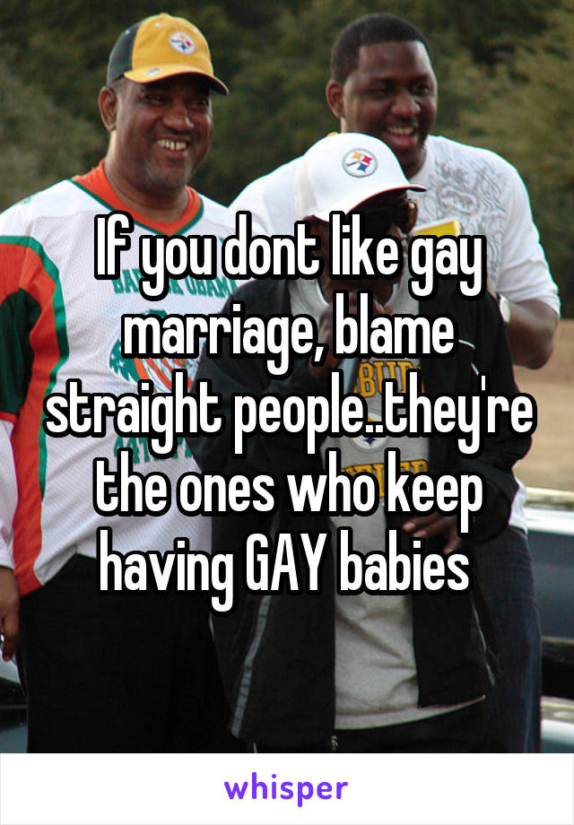 If you dont like gay marriage, blame straight people..they're the ones who keep having GAY babies