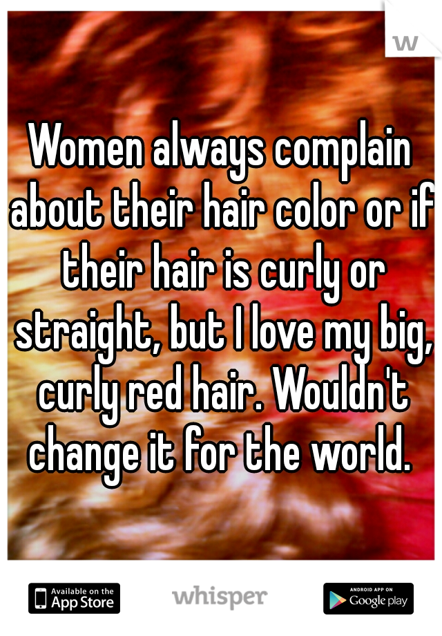 Women always complain about their hair color or if their hair is curly or straight, but I love my big, curly red hair. Wouldn't change it for the world.