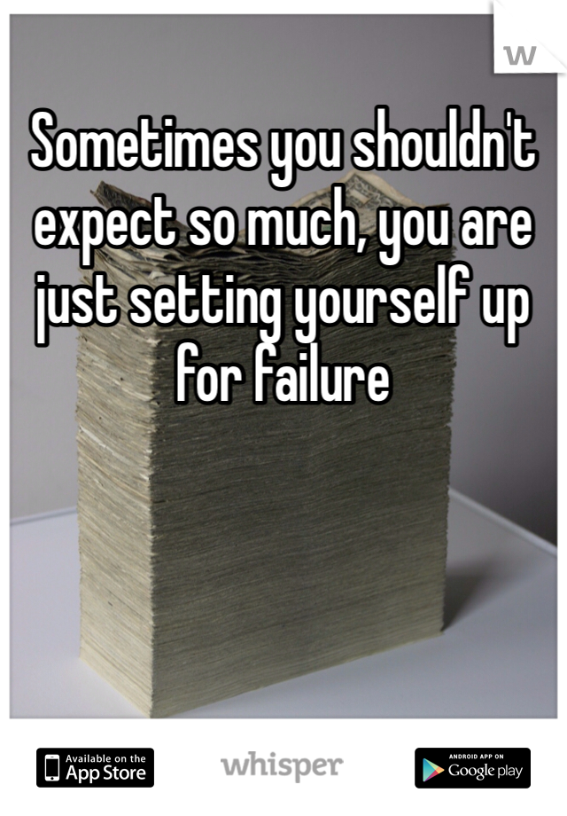 Sometimes you shouldn't expect so much, you are just setting yourself up for failure