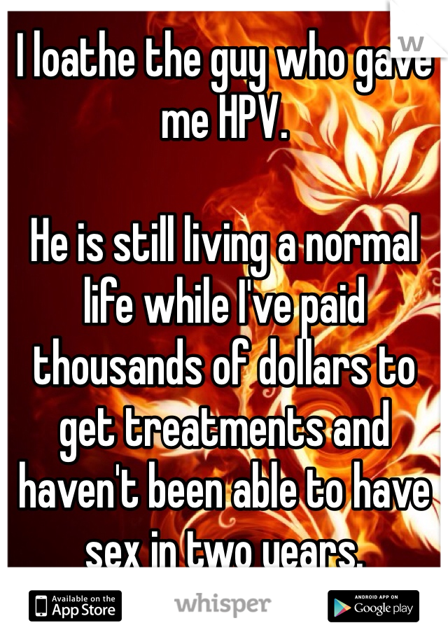 I loathe the guy who gave me HPV.   He is still living a normal life while I've paid thousands of dollars to get treatments and haven't been able to have sex in two years.