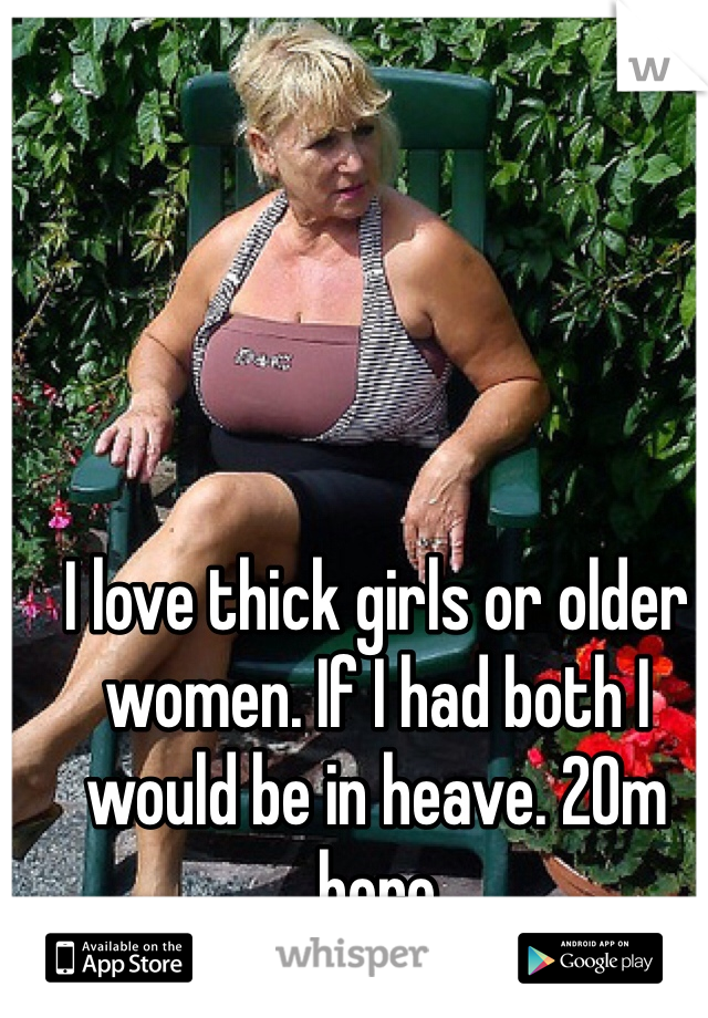 I love thick girls or older women. If I had both I would be in heave. 20m here