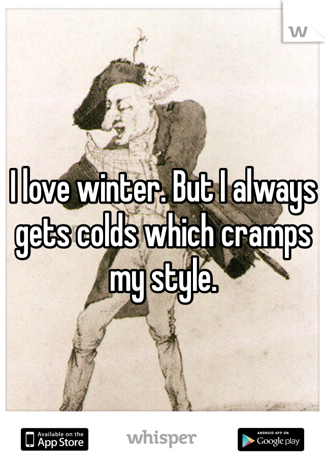 I love winter. But I always gets colds which cramps my style.