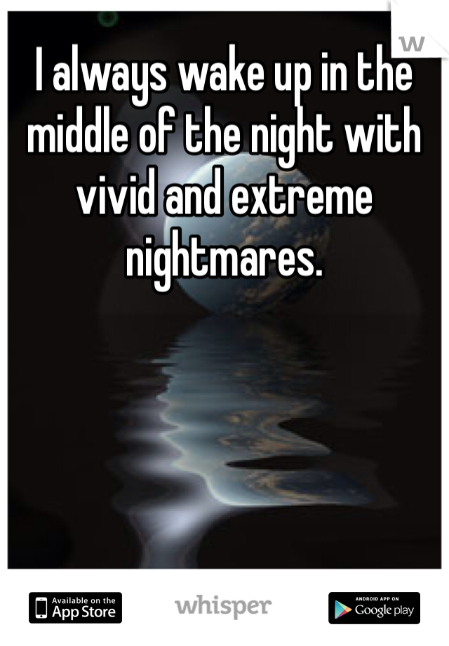 I always wake up in the middle of the night with vivid and extreme nightmares.