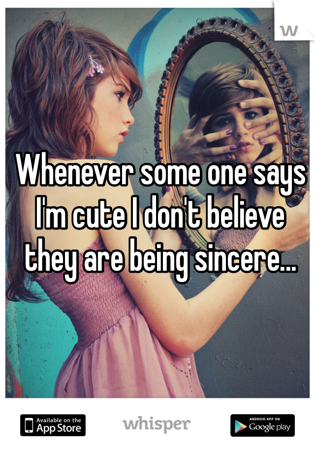 Whenever some one says I'm cute I don't believe they are being sincere...