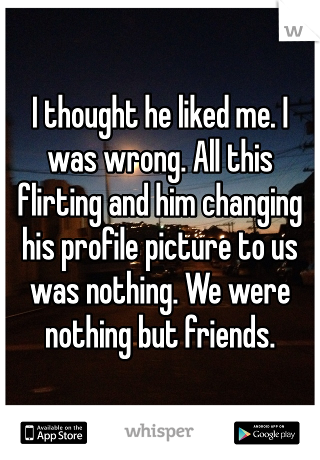 I thought he liked me. I was wrong. All this flirting and him changing his profile picture to us was nothing. We were nothing but friends.