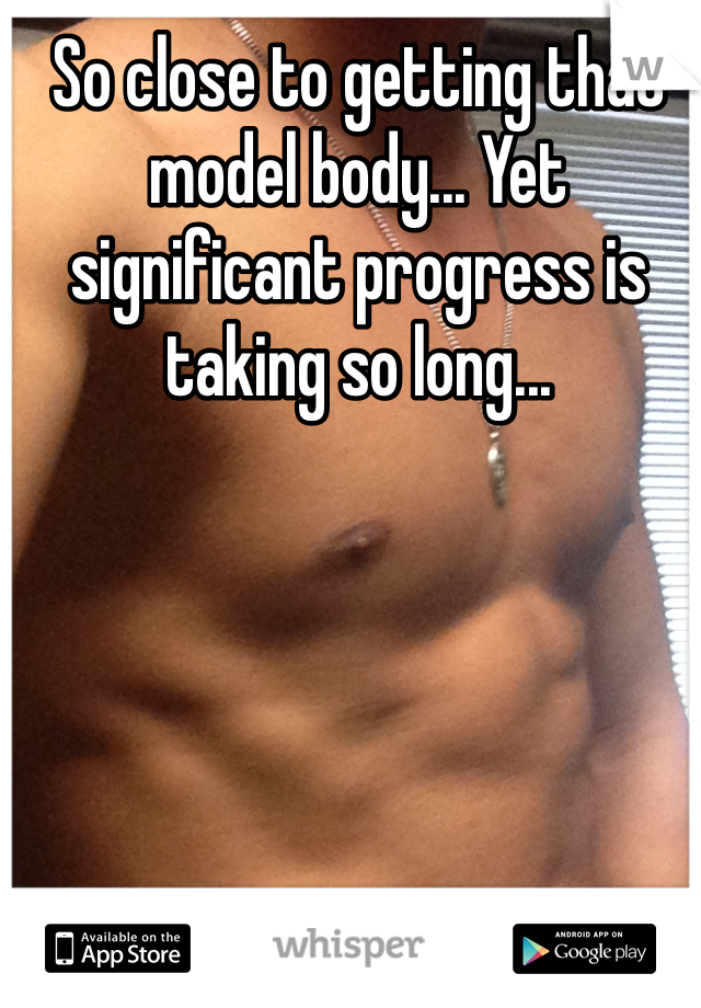 So close to getting that model body... Yet significant progress is taking so long...