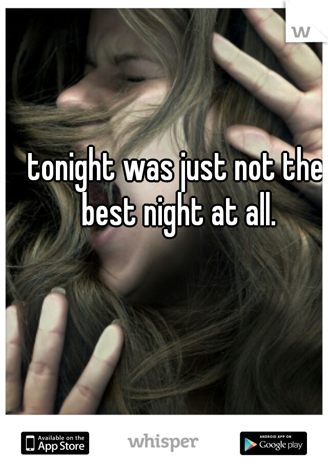 tonight was just not the best night at all.