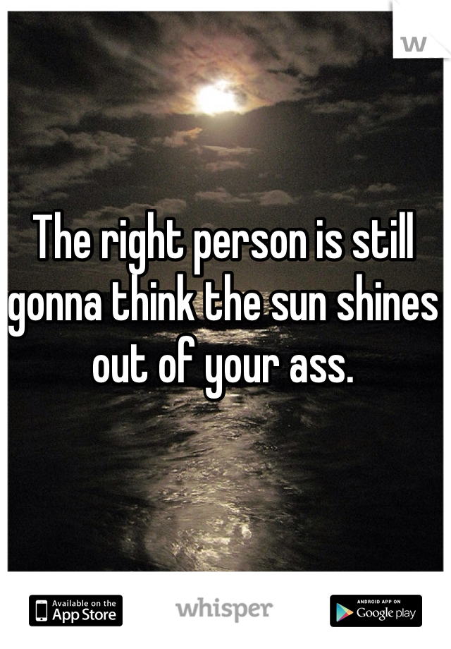 The right person is still gonna think the sun shines out of your ass.