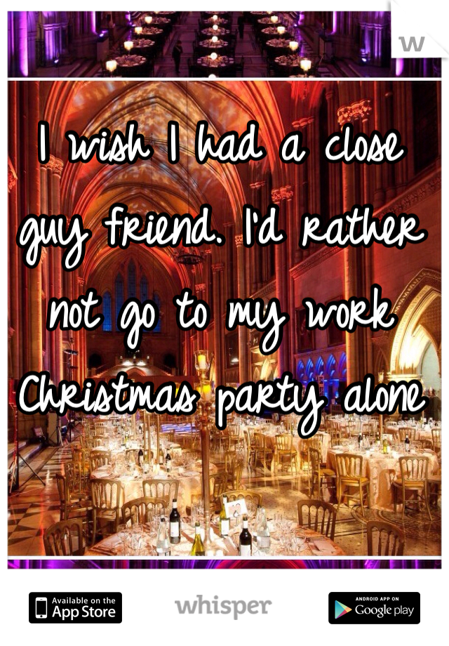 I wish I had a close guy friend. I'd rather not go to my work Christmas party alone